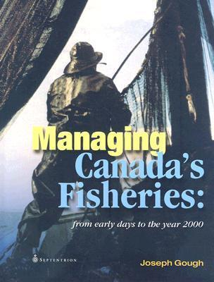 Managing Canadas Fisheries: From Early Days to the Year 2000  by  Joseph Gough