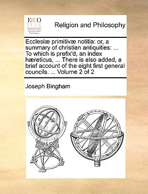 Ecclesi] Primitiv] Notitia: Or, a Summary of Christian Antiquities: ... to Which Is Prefixd, an Index H]reticus, ... There Is Also Added, a Brief  by  Joseph Bingham