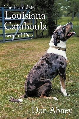 The Complete Louisiana Catahoula Leopard Dog Don Abney