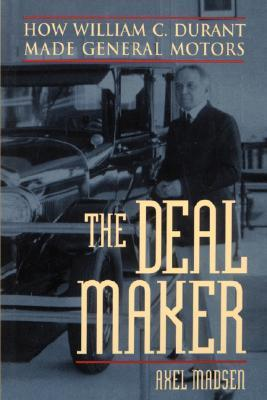 The Deal Maker: How William C. Durant Made General Motors  by  Axel Madsen