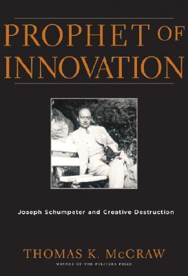 Prophet of Innovation: Joseph Schumpeter and Creative Destruction  by  Thomas K. McCraw