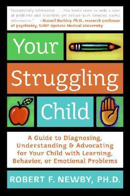 Your Struggling Child: A Guide to Diagnosing, Understanding, and Advocating for Your Child with Learning, Behavior, or Emotional Problems  by  Robert F. Newby
