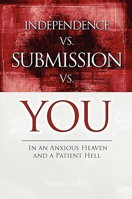 Independence Vs Submission Vs You: In an Anxious Heaven and a Patient Hell  by  Marvin Davis