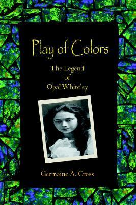 Play of Colors: The Legend of Opal Whiteley Germaine A. Cross