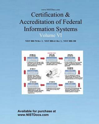 Certification & Accreditation of Federal Information Systems Volume VI: Nist 800-70 Rev2, Nist 800-61, Nist 800-100  by  National Institute of Standards &. Techn