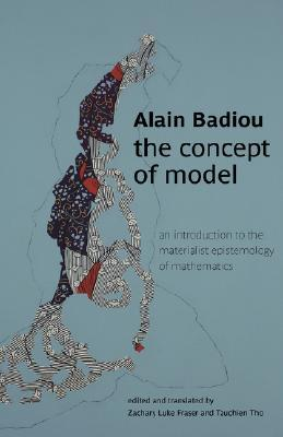 The Concept of Model: An Introduction to the Materialist Epistemology of Mathematics Alain Badiou