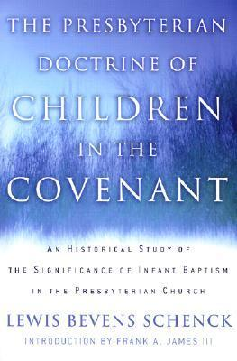 The Presbyterian Doctrine of Children in the Covenant: An Historical Study of the Significance of Infant Baptism in the Presbyterian Church Lewis Bevens Schenck