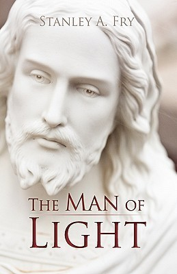 The Man of Light: Where Can I Find the Real Jesus? Stanley A. Fry