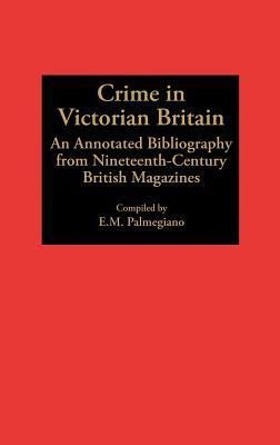 Crime in Victorian Britain: An Annotated Bibliography from Nineteenth-Century British Magazines E.M. Palmegiano