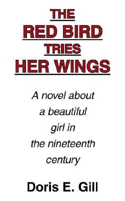 The Red Bird Tries Her Wings: A Novel about a Beautiful Girl in the Nineteenth Century  by  Doris, E. Gill