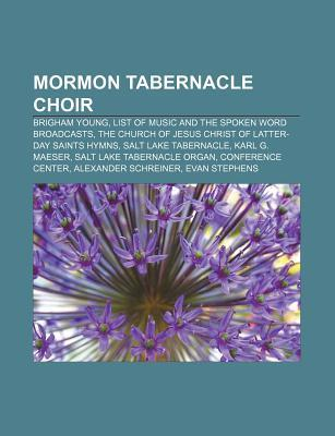 Mormon Tabernacle Choir: Brigham Young, List of Music and the Spoken Word Broadcasts, the Church of Jesus Christ of Latter-Day Saints Hymns  by  Books LLC