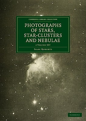 Photographs of Stars, Star-Clusters and Nebulae 2 Volume Paperback Set Isaac Roberts