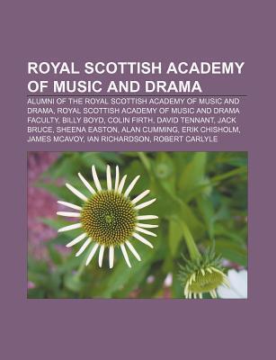 Royal Scottish Academy of Music and Drama: Royal Scottish Academy of Music and Drama Alumni, Royal Scottish Academy of Music and Drama Faculty  by  Books LLC