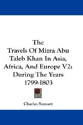 The Travels of Mizra Abu Taleb Khan in Asia, Africa, and Europe V2: During the Years 1799-1803  by  Charles Stewart