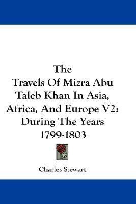 The Travels of Mizra Abu Taleb Khan in Asia, Africa, and Europe V2: During the Years 1799-1803 Charles Stewart