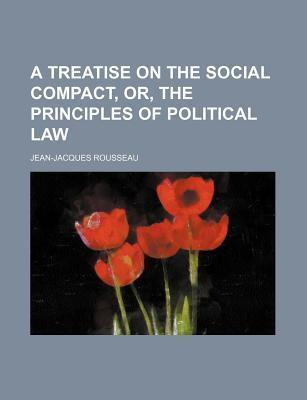 A Treatise on the Social Compact. Or, the Principles of Political Law  by  Jean-Jacques Rousseau