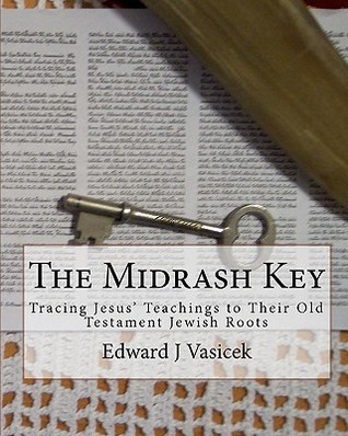 The Midrash Key: Pinpointing the Old Testament Texts from Which Jesus Preached  by  Edward J. Vasicek