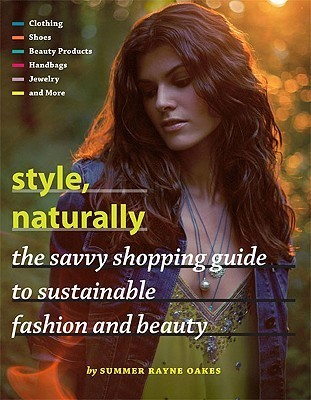 Style, Naturally: The Savvy Shopping Guide to Sustainable Fashion and Beauty Summer Rayne Oakes