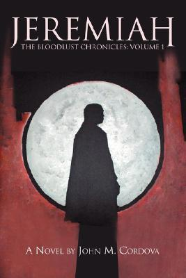 Jeremiah: The Bloodlust Chronicles: Volume 1 John M. Cordova