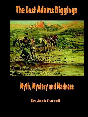 The Lost Adams Diggings: Myth, Mystery and Madness  by  Jack Purcell