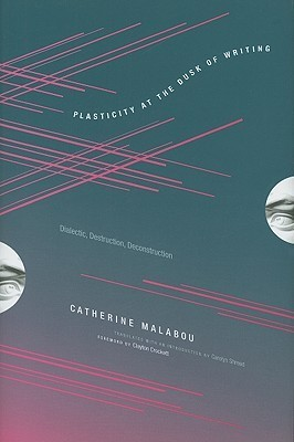 Plasticity at the Dusk of Writing: Dialectic, Destruction, Deconstruction  by  Catherine Malabou