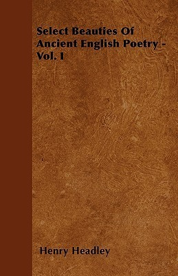 Select Beauties of Ancient English Poetry - Vol. I Henry Headley