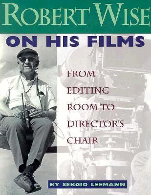 Robert Wise on His Films: From Editing Room to Directors Chair  by  Sergio Leeman