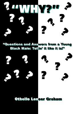 Why?: Questions and Answers from a Young Black Male: Tellin It Like It Is! Othello Graham