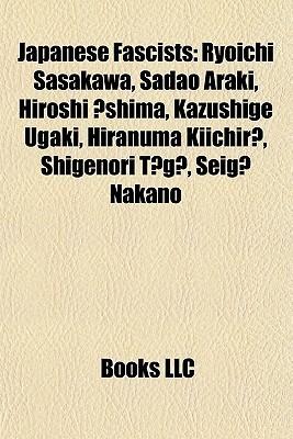 Japanese Fascists: Ryoichi Sasakawa, Sadao Araki, Hiroshi shima, Kazushige Ugaki, Hiranuma Kiichir , Shigenori T g , Seig Nakano Books LLC