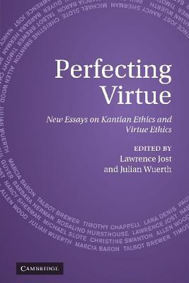 Perfecting Virtue: New Essays on Kantian Ethics and Virtue Ethics  by  Lawrence Jost
