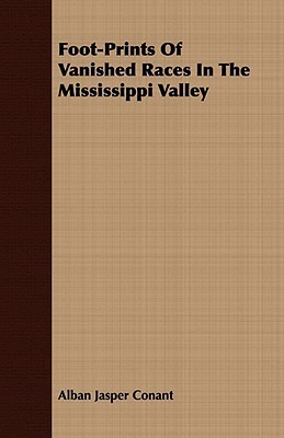 Foot-Prints of Vanished Races in the Mississippi Valley  by  Alban Jasper Conant