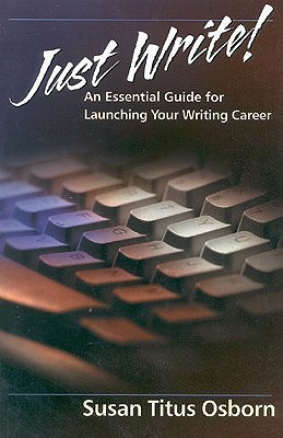 Just Write: An Essential Guide to Launching Your Writing Career Susan Titus Osborne