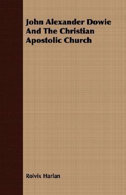 John Alexander Dowie and the Christian Apostolic Church Rolvix Harlan