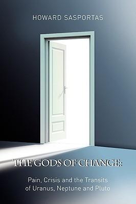 The Gods of Change: Pain, Crisis and the Transits of Uranus, Neptune and Pluto Howard Sasportas