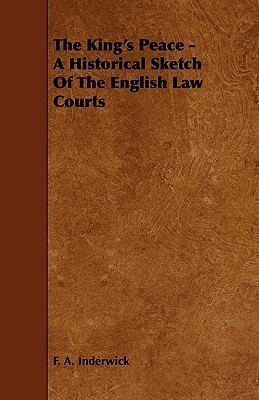 The Kings Peace - A Historical Sketch of the English Law Courts F.A. Inderwick