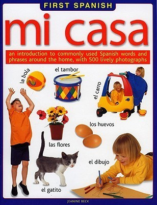 Mi Casa: An Introduction to Commonly Use Spanish Words and Phrases Around the Home, with 500 Lively Photographs  by  Jeanine Beck