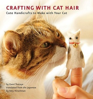 Crafting with Cat Hair: Cute Handicrafts to Make with Your Cat Kaori Tsutaya