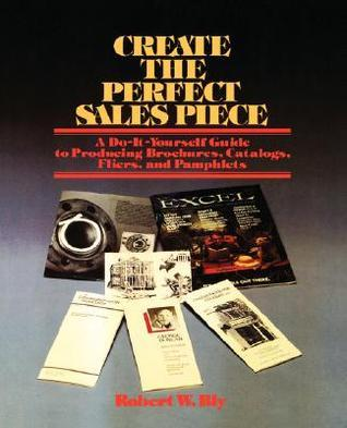 Create the Perfect Sales Piece: How to Produce Brochures, Catalogs, Fliers, and Pamphlets Robert W. Bly