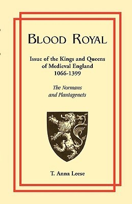 Blood Royal: Issue of the Kings and Queens of Medieval 1066-1399: The Normans and Plantagenets T. Anna Leese