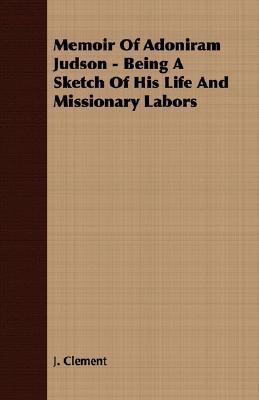 Memoir of Adoniram Judson - Being a Sketch of His Life and Missionary Labors  by  J. Clement