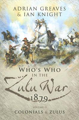 WHOS WHO IN THE ANGLO ZULU WAR 1879: Vol 2 - Colonials and Zulus  by  Adrian Greaves