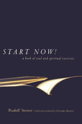 Start Now!: A Book of Soul and Spiritual Exercises: Meditation Instructions, Meditations, Exercises, Verses for Living a Spiritual Year, Prayers for the Dead & Ot Rudolf Steiner
