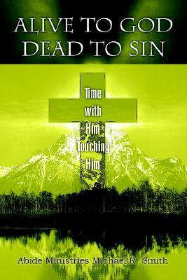 Alive to God Dead to Sin: Time with Him Touching Him Michael R. Smith