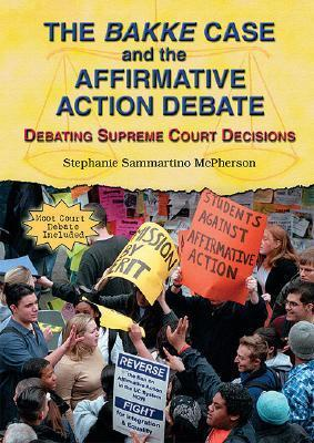 The Bakke Case and the Affirmative Action Debate: Debating Supreme Court Decisions  by  Stephanie Sammartino McPherson