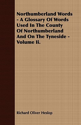 Northumberland Words - A Glossary of Words Used in the County of Northumberland and on the Tyneside - Volume II Richard Oliver Heslop