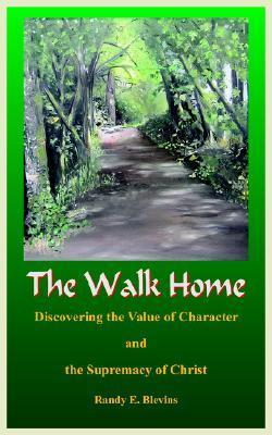 The Walk Home: Discovering the Value of Character and the Supremacy of Christ Randy E. Blevins