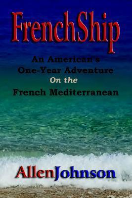 Frenchship: An Americans One-Year Adventure on the French Mediterranean Allen  Johnson