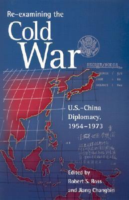 Re-Examining the Cold War: U.S.-China Diplomacy, 1954-1973 Robert S. Ross