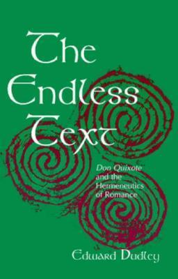 The Endless Text: Don Quixote and the Hermeneutics of Romance  by  Edward J. Dudley