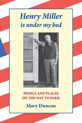 Henry Miller Is Under My Bed: People and Places on the Way to Paris  by  Mary  Duncan